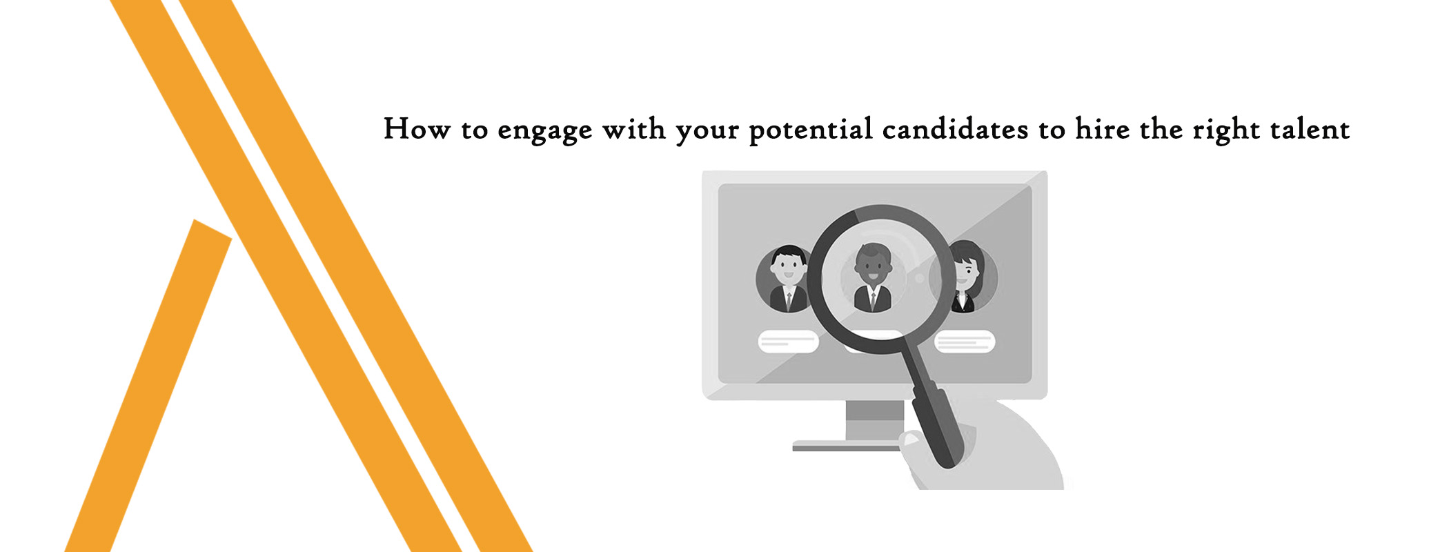 How to engage with your potential candidates to hire the right talent.