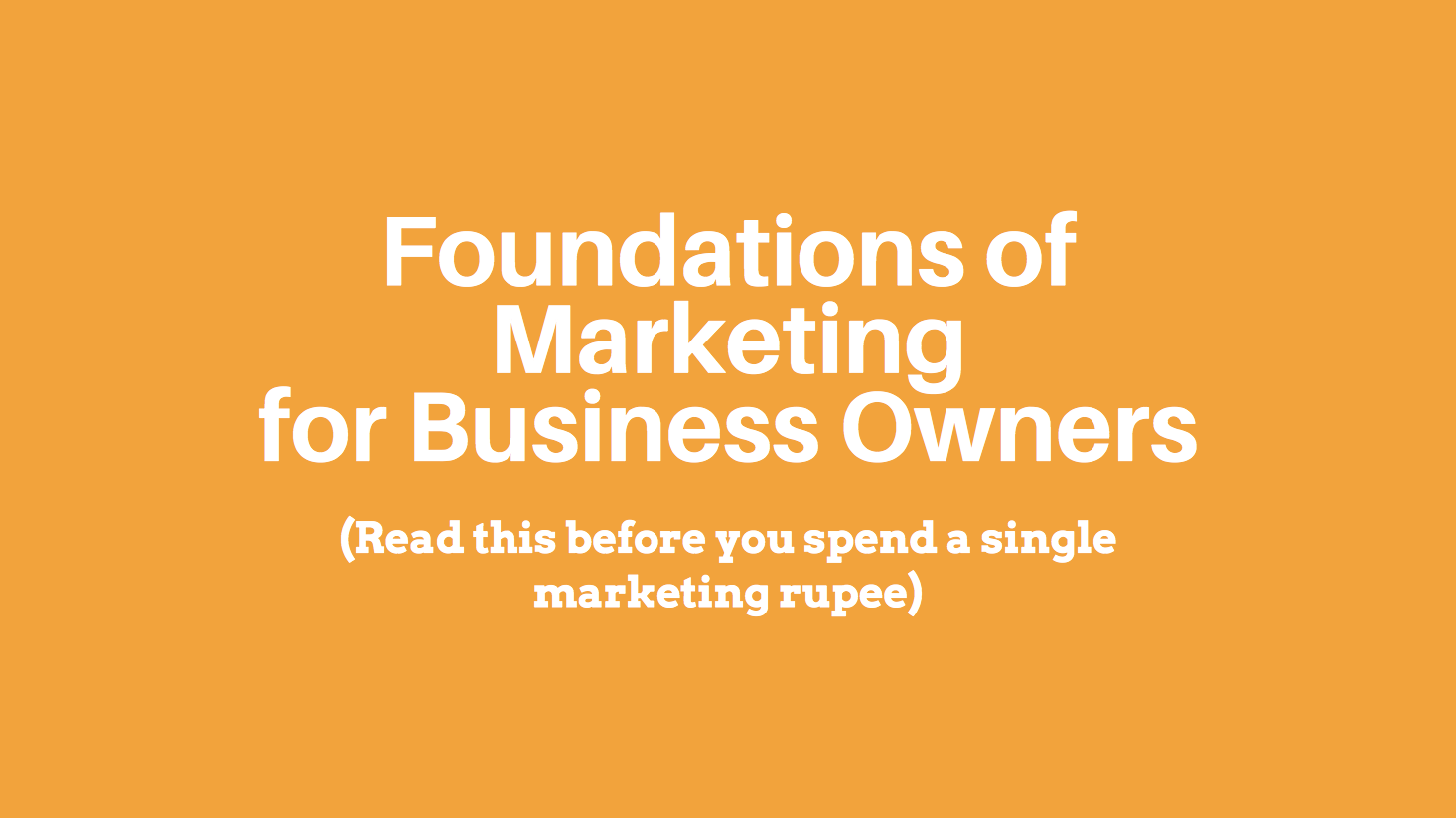 Foundations of Marketing for Business Owners (Read this before you spend a single marketing rupee)